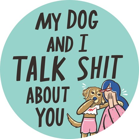 "Car Magnet - My Dog And I Talk About You - 5"" Diameter - Magnet"
