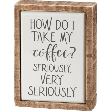 "Box Sign Mini - How Do I Take My Coffee Seriously - 3"" x 4"" x 1"" - Wood, Enamel"