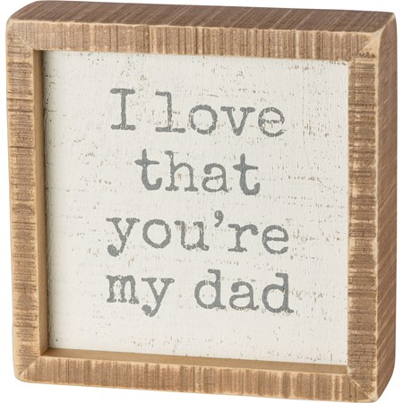 "Inset Box Sign - I Love That You're My Dad - 6"" x 6"" x 1.75"" - Wood"